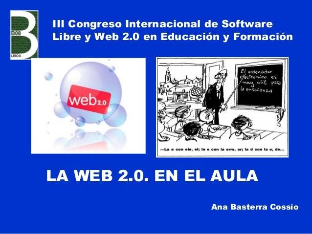 LA WEB 2.0. EN EL AULAAna Basterra CossíoIII Congreso Internacional de SoftwareLibre y Web 2.0 en Educación y Formación