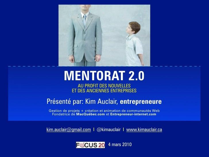 MENTORAT 2.0                 AU PROFIT DES NOUVELLES              ET DES ANCIENNES ENTREPRISES  Présenté par: Kim Auclair,...