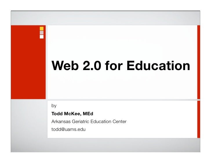 Web 2.0 for Education  by Todd McKee, MEd Arkansas Geriatric Education Center todd@uams.edu