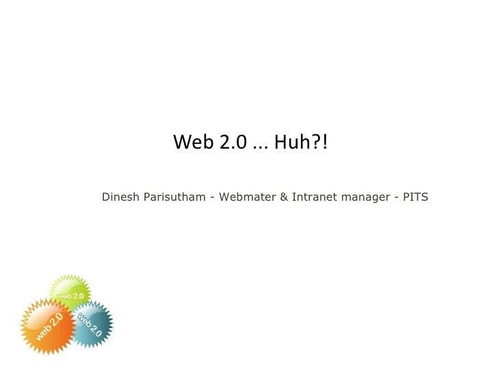 Web 2.0 ... Huh?! <ul><ul><li>Dinesh Parisutham - Webmater & Intranet manager - PITS </li></ul></ul>