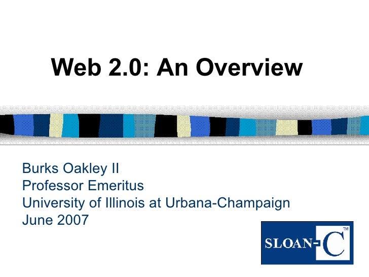 Burks Oakley II Professor Emeritus University of Illinois at Urbana-Champaign June 2007 Web 2.0: An Overview