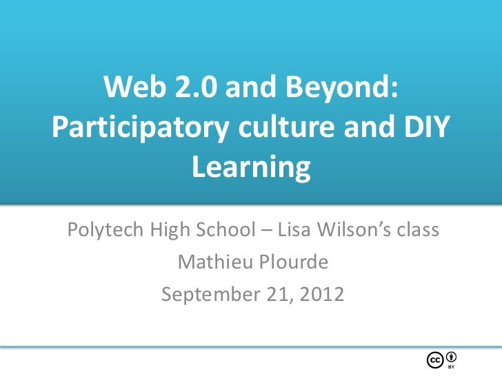 Web 2.0 and Beyond:Participatory culture and DIY          Learning Polytech High School – Lisa Wilson's class             ...