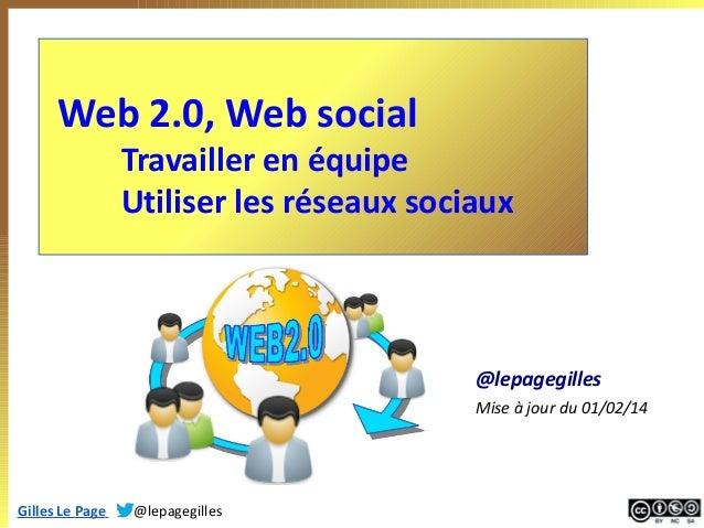Web 2.0, Web social  Travailler en équipe Utiliser les réseaux sociaux  @lepagegilles Mise à jour du 01/02/14  Gilles Le P...