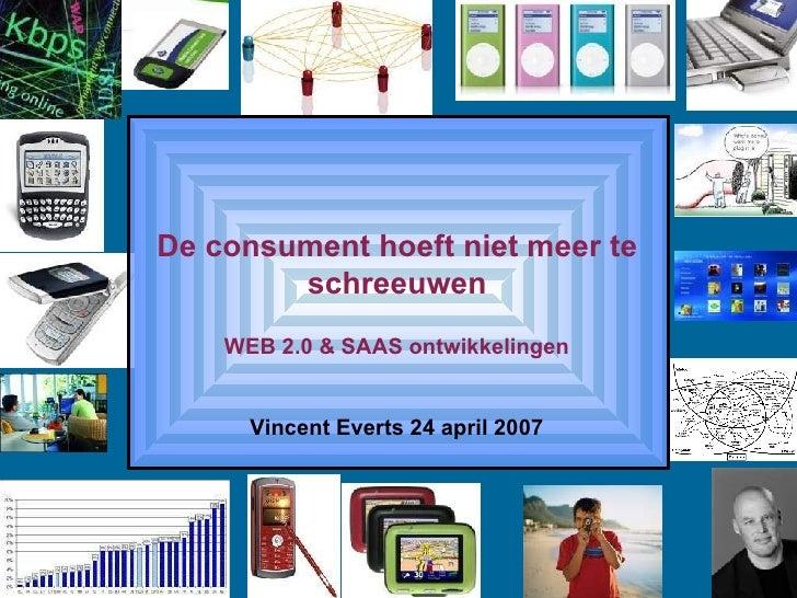 De consument hoeft niet meer te schreeuwen WEB 2.0 & SAAS ontwikkelingen Vincent Everts 24 april 2007