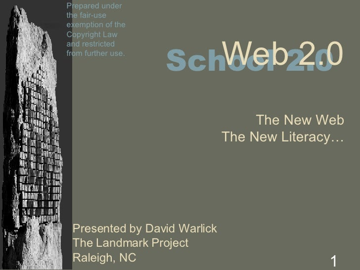 Presented by David Warlick The Landmark Project Raleigh, NC Web 2.0 The New Web The New Literacy… School 2.0 Prepared unde...