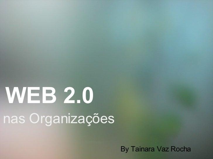 WEB 2.0   nas Organizações By Tainara Vaz Rocha