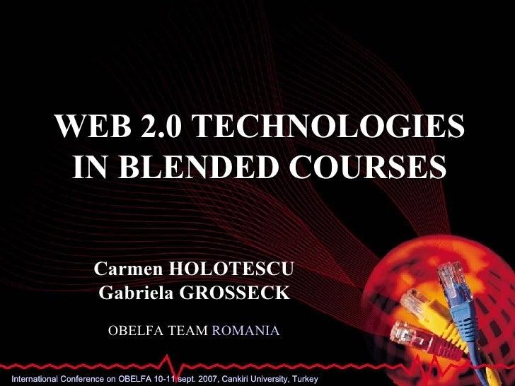 WEB 2.0 TECHNOLOGIES IN BLENDED COURSES Carmen HOLOTESCU Gabriela GROSSECK OBELFA TEAM  ROMANIA International Conference o...