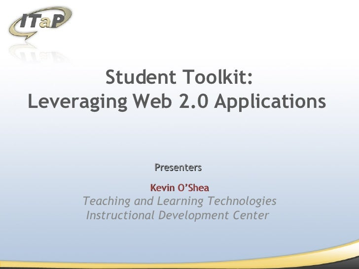 Student Toolkit: Leveraging Web 2.0 Applications  Presenters  Kevin O'Shea Teaching and Learning Technologies Instructiona...