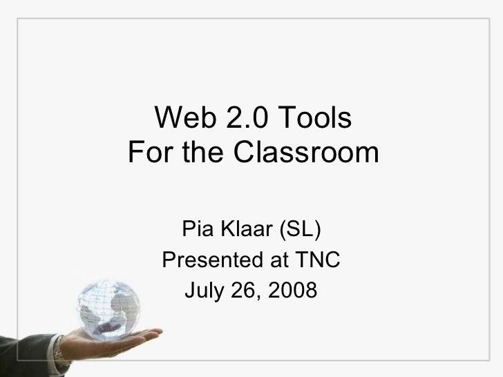 Web 2.0 Tools For the Classroom Pia Klaar (SL) Presented at TNC July 26, 2008