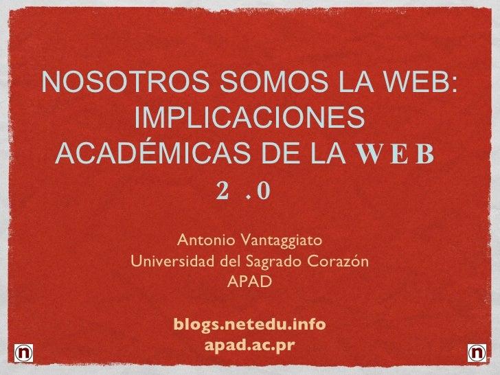 NOSOTROS SOMOS LA WEB: IMPLICACIONES ACADÉMICAS DE LA  WEB 2.0 <ul><li>Antonio Vantaggiato </li></ul><ul><li>Universidad d...