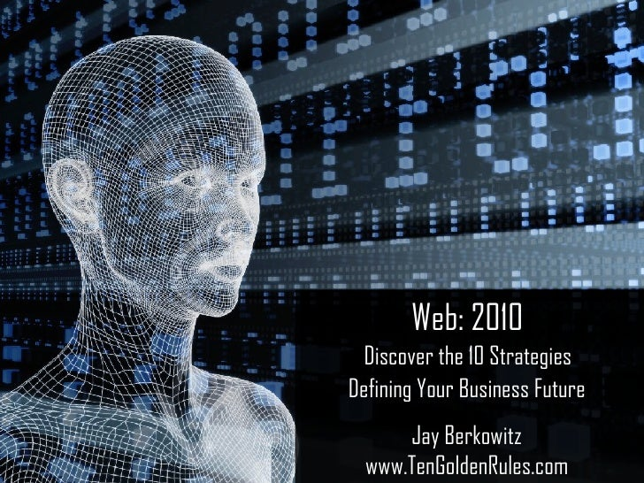 Web: 2010   Discover the 10 Strategies  Defining Your Business Future Jay Berkowitz www.TenGoldenRules.com