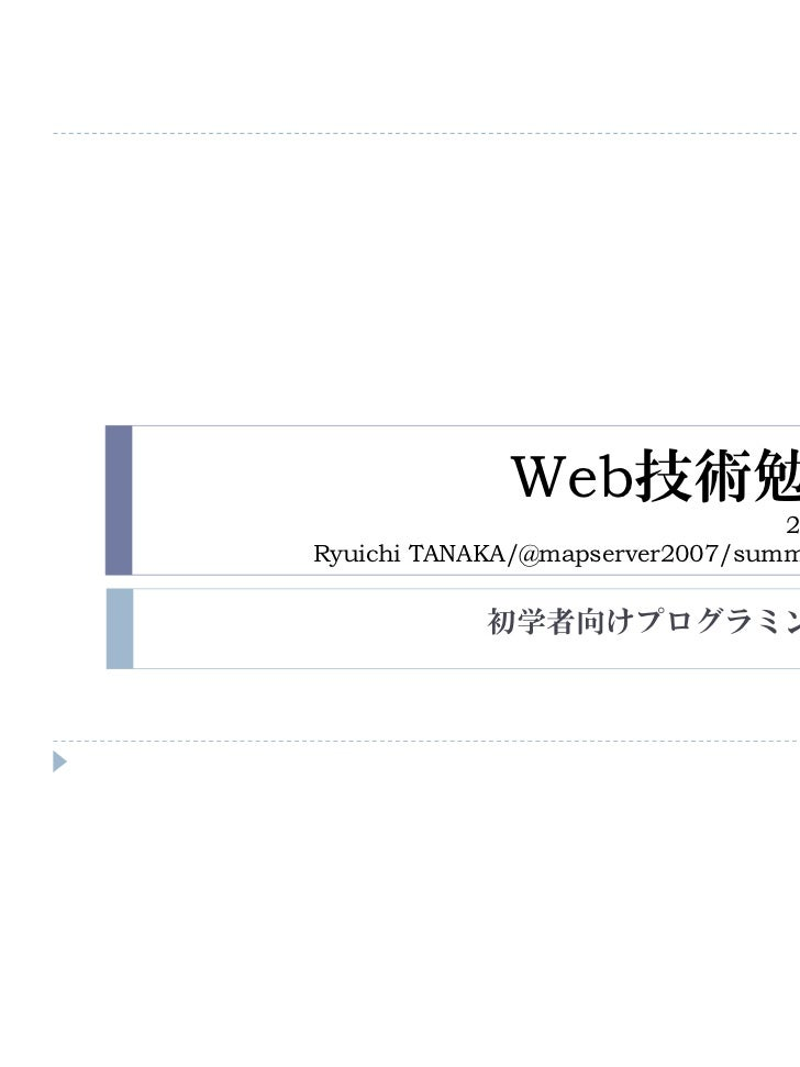 Web技術勉強会                                 2011/06/11Ryuichi TANAKA/@mapserver2007/summer-lights.jp            初学者向けプログラミング勉強法
