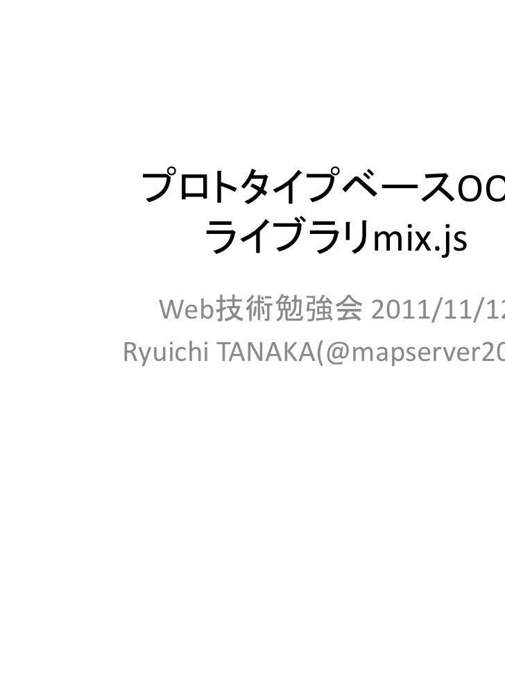 プロトタイプベースOOP   ライブラリmix.js  Web技術勉強会 2011/11/12Ryuichi TANAKA(@mapserver2007)