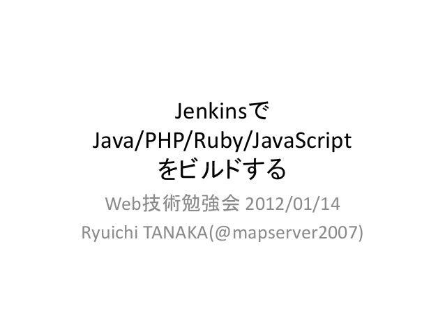 JenkinsでJava/PHP/Ruby/JavaScriptをビルドするをビルドするWeb技術勉強会 2012/01/14Ryuichi TANAKA(@mapserver2007)