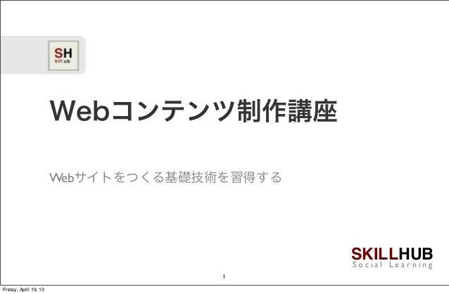 SKILLHUBS o c i a l L e a r n i n gWebコンテンツ制作講座Webサイトをつくる基礎技術を習得する1Friday, April 19, 13