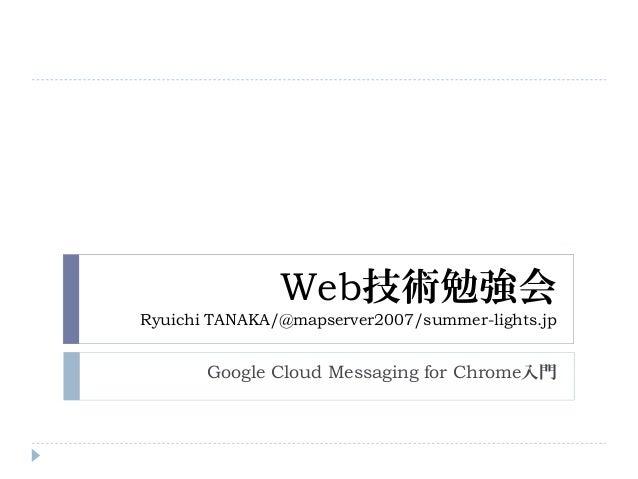 Web技術勉強会Ryuichi TANAKA/@mapserver2007/summer-lights.jpGoogle Cloud Messaging for Chrome入門