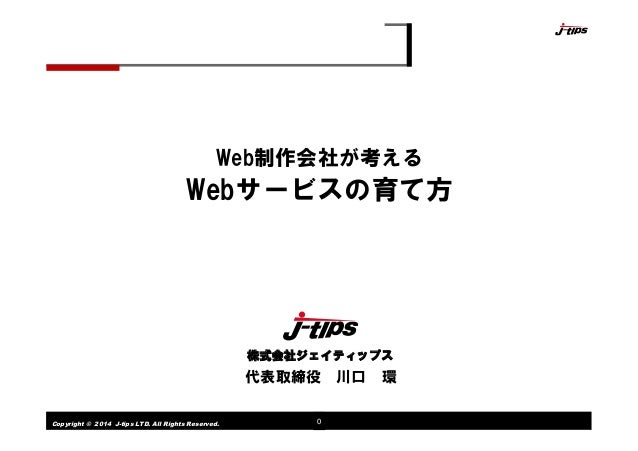 Copyright © 2014 J-tips LTD. All Rights Reserved. 0 Web制作会社が考える Webサービスの育て方 代表取締役 川口 環 株式会社ジェイティップス
