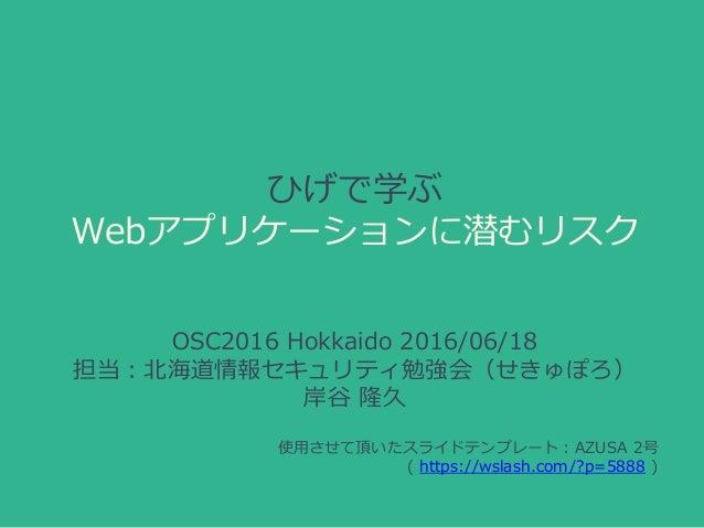 ひげで学ぶ Webアプリケーションに潜むリスク OSC2016 Hokkaido 2016/06/18 担当:北海道情報セキュリティ勉強会(せきゅぽろ) 岸谷 隆久 使用させて頂いたスライドテンプレート:AZUSA 2号 ( https://w...