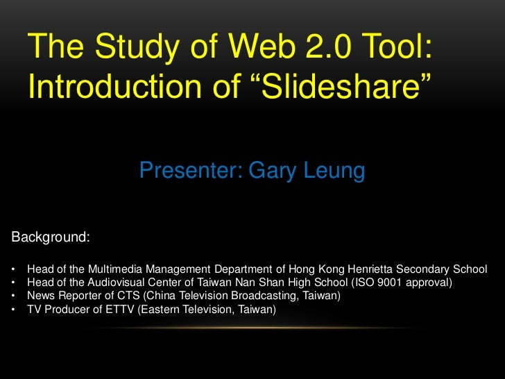 "The Study of Web 2.0 Tool: <br />Introduction of ""Slideshare""<br />Presenter: Gary Leung<br />Background:<br /><ul><li>Hea..."