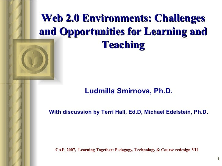 Web 2.0 Environments: Challenges and Opportunities for Learning and Teaching Ludmilla Smirnova, Ph.D. With discussion by T...