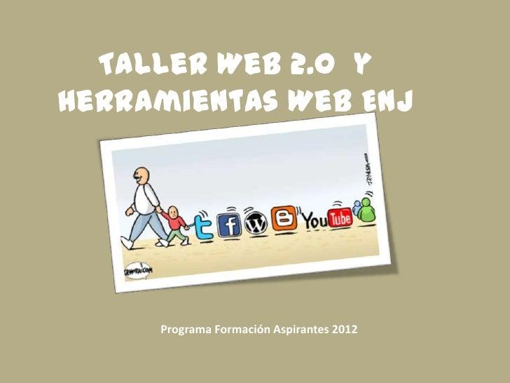 Taller Web 2.0 yHerramientas Web ENJ     Programa Formación Aspirantes 2012