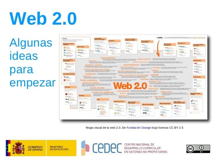 Web 2.0 Algunas ideas para empezar Mapa visual de la web 2.0. De  Fundación Orange  bajo licencia CC BY 2.5