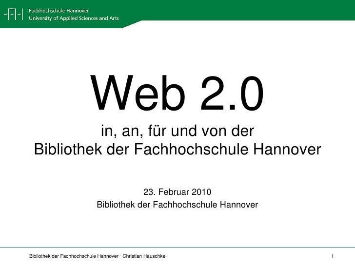 Web 2.0in, an, für und von derBibliothek der Fachhochschule Hannover<br />23. Februar 2010<br />Bibliothek der Fachhochsch...