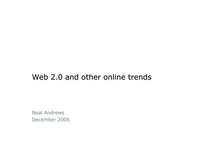 Web 2.0 and other online trends    Neal Andrews December 2006