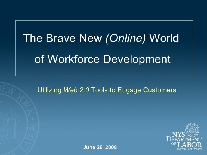June 26, 2008 The Brave New  (Online)  World  of Workforce Development Utilizing  Web 2.0  Tools to Engage Customers