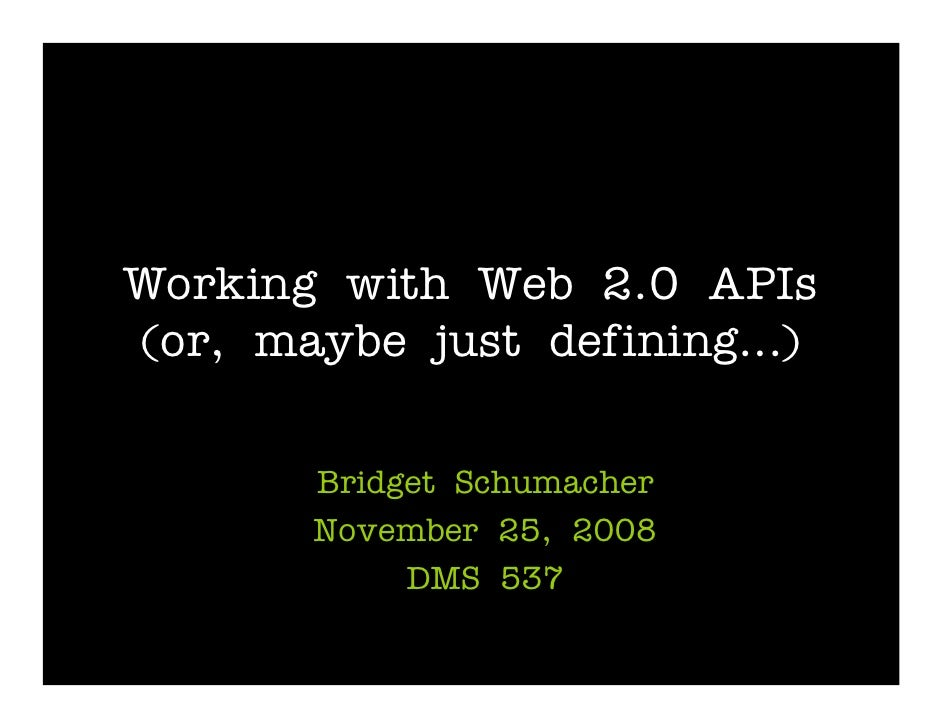Working with Web 2.0 APIs (or, maybe just defining…)         Bridget Schumacher        November 25, 2008             DMS 5...