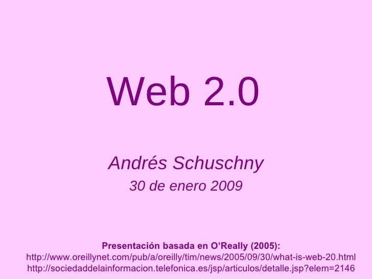Web 2.0 Andrés Schuschny 30 de enero 2009 Presentación basada en O'Really (2005): http://www.oreillynet.com/pub/a/oreilly/...