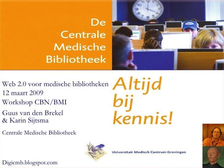 Web 2.0 voor medische bibliotheken 12 maart 2009 Workshop CBN/BMI Guus van den Brekel & Karin Sijtsma Centrale Medische Bi...