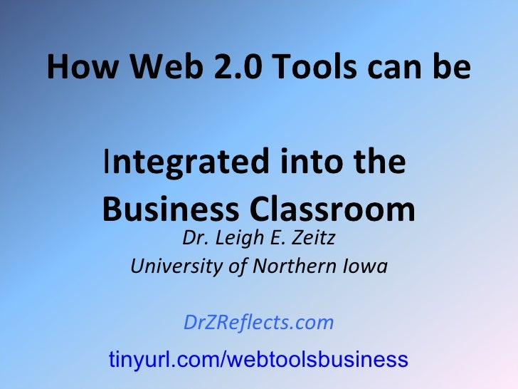 How Web 2.0 Tools can be  I ntegrated into the  Business Classroom Dr. Leigh E. Zeitz University of Northern Iowa DrZRefle...