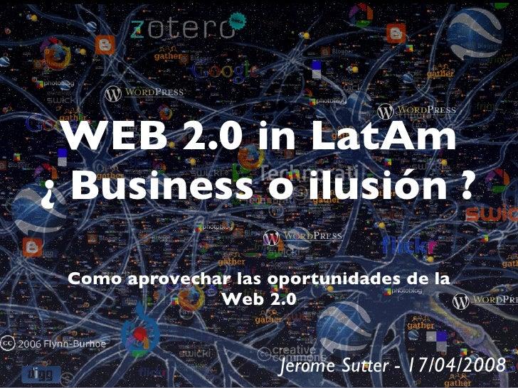 WEB 2.0 in LatAm ¿ Business o ilusión ?   Como aprovechar las oportunidades de la                Web 2.0                  ...