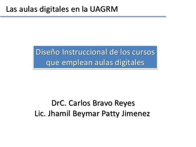 Las aulas digitales en la UAGRM  Diseño Instruccional de los cursos  que emplean aulas digitales  DrC. Carlos Bravo Reyes ...