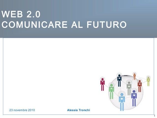 1 WEB 2.0 COMUNICARE AL FUTURO Alessia Tronchi23 novembre 2010
