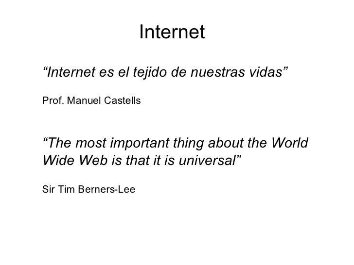 """Internet <ul><li>"""" Internet es el tejido de nuestras vidas"""" </li></ul><ul><li>Prof. Manuel Castells </li></ul><ul><li>"""" Th..."""