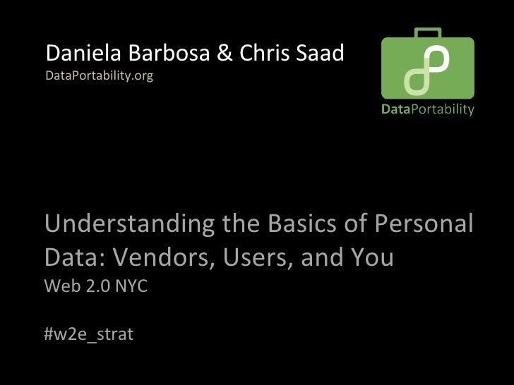 Understanding the Basics of Personal Data: Vendors, Users, and You  Web 2.0 NYC #w2e_strat Daniela Barbosa & Chris Saad  D...