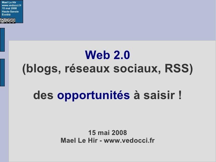 Web 2.0 (blogs, réseaux sociaux, RSS) des  opportunités  à saisir ! 15 mai 2008 Mael Le Hir - www.vedocci.fr