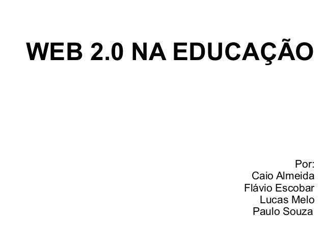 WEB 2.0 NA EDUCAÇÃO Por: Caio Almeida Flávio Escobar Lucas Melo Paulo Souza