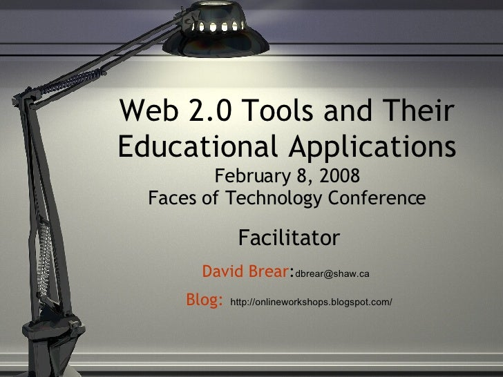 Web 2.0 Tools and Their Educational Applications February 8, 2008 Faces of Technology Conference Facilitator David Brear :...