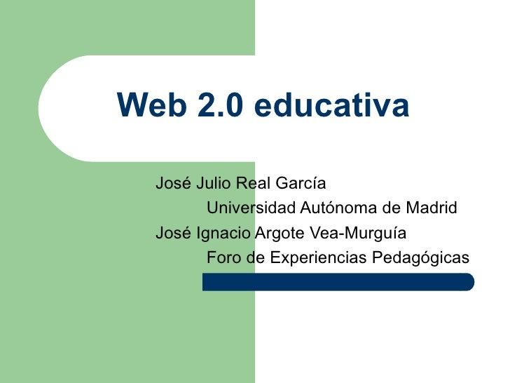 Web 2.0 educativa    José Julio Real García          Universidad Autónoma de Madrid   José Ignacio Argote Vea-Murguía     ...