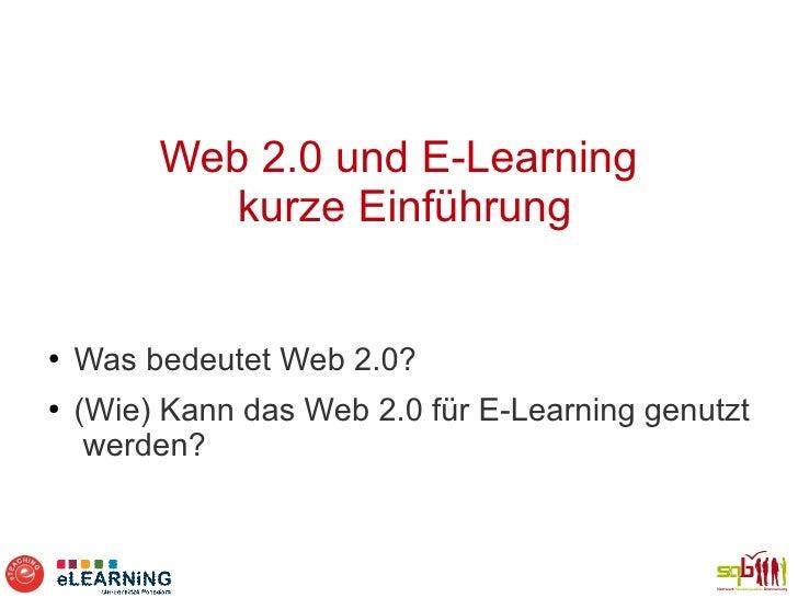 Web 2.0 und E-Learning            kurze Einführung●   Was bedeutet Web 2.0?●   (Wie) Kann das Web 2.0 für E-Learning genut...
