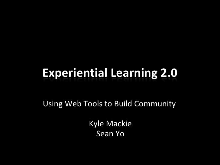 Experiential Learning 2.0  Using Web Tools to Build Community             Kyle Mackie              Sean Yo