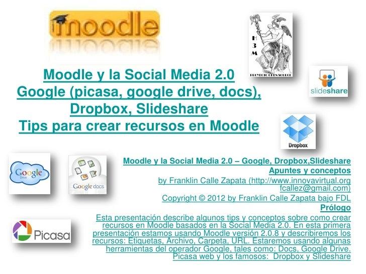 Moodle y la Social Media 2.0Google (picasa, google drive, docs),       Dropbox, SlideshareTips para crear recursos en Mood...