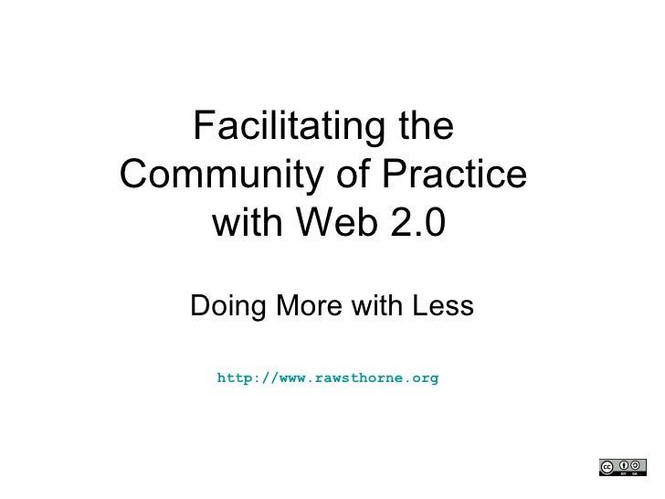Facilitating the  Community of Practice  with Web 2.0 Doing More with Less http://www.rawsthorne.org