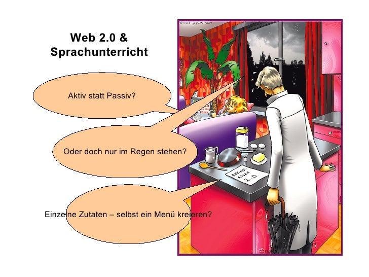 Web 2.0 & Sprachunterricht Aktiv statt Passiv? Einzelne Zutaten – selbst ein Menü kreieren? Oder doch nur im Regen stehen?