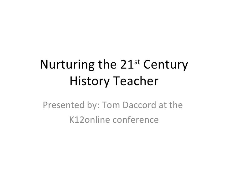 Nurturing the 21 st  Century History Teacher Presented by: Tom Daccord at the  K12online conference