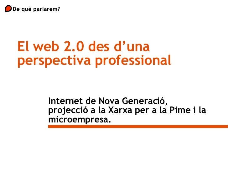 Internet de Nova Generació, projecció a la Xarxa per a la Pime i la microempresa. De què parlarem?  El web 2.0 des d'una p...