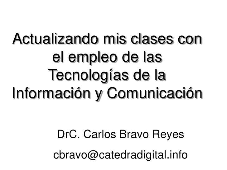 Actualizando mis clases con      el empleo de las     Tecnologías de laInformación y Comunicación      DrC. Carlos Bravo R...
